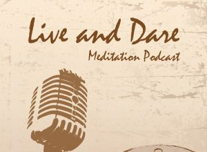 Live and Dare Meditation Podcast